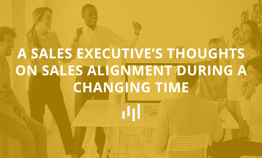 A Sales Executive's Thoughts On Sales Alignment During a Changing Time