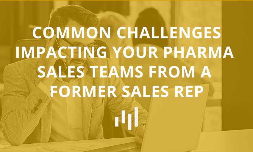 Common Challenges Impacting Your Pharma Sales Teams From A Former Sales Rep