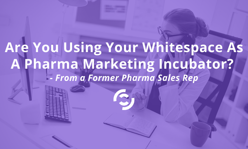 Are You Using Your Whitespace as a Pharma Marketing Incubator? – From a Former Sales Rep